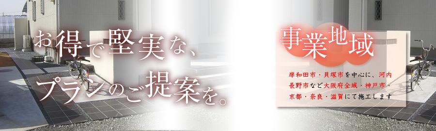お得で堅実な、プランのご提案を。岸和田市・貝塚市を中心に、河内長野市など大阪府全域・神戸市・京都・奈良・滋賀にて施工します